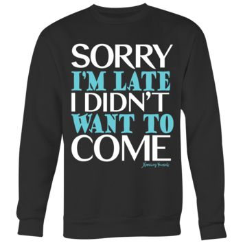 Sweatshirt – Super-Soft Crewneck – Sorry I'm Late I Didn't Want To Come