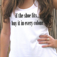 If the shoe fits... buy it in every colour, tank top shirt, Women T shirt, Screen printing for women, clothing
