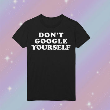 Don't Google Yourself Tshirt