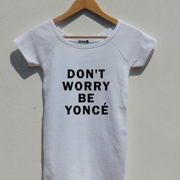 Don't Worry Be Yonce Shirt Beyonce Fitted women top boat neck blue tumblr I woke up like this flawless drunk in love
