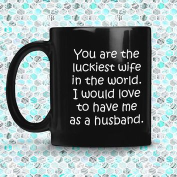 YOU ARE THE LUCKIEST WIFE From HUSBAND  * Funny Gift for Valentine's, Wedding Anniversary * Glossy Black Coffee Mug 11oz.