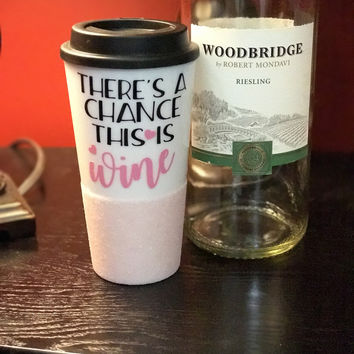THERE IS A CHANCE THIS IS WINE- GLITTER TRAVEL MUG