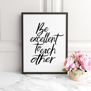 Be excellent to each other,motivational art, instant download, inspirational quote, classroom wall decor, office wall art,Classroom Decor