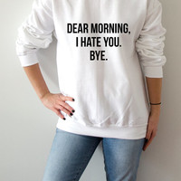 Dear morning i hate you bye Sweatshirt Unisex for women fashion sassy cute womens gifts teen jumper slogan saying funny humor  bed jumper
