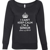 I Cant Keep Calm Im A Senior Class of 2015 Shirt. Awesome For Graduating Seniors.Makes A Great Gift. Bella Ladies Wideneck Sweatshirt -7501