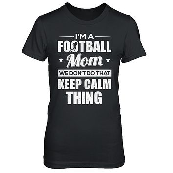 I'm A Football Mom We Don't Do That Keep Calm Thing
