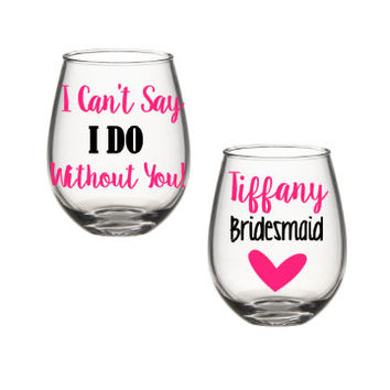 I Can't Say I do Without You Wine Glass, Will You Be My Bridesmaid Wine Glass, Bridesmaid Wine Glass