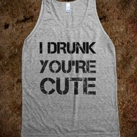 i drunk you're cute - glamfoxx.com