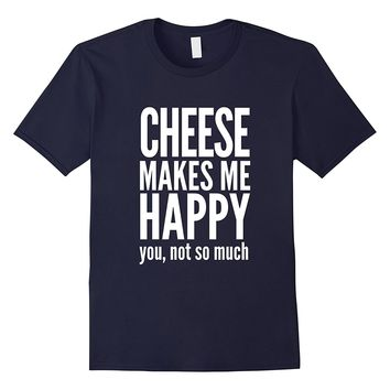 Cheese Makes Me Happy You Not So Much T-Shirt