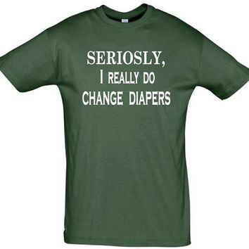 Seriosly,I really do change diapers,gift for boyfriend,gift for husband,gift for brother,gift idea,newborn shirt,new baby shirt,new dad gift