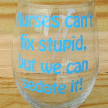 Nurses wine glass- can't fix stupid but we can sedate it - Nurse gift - RN gift - Nurse graduation  - Doctor - Wine Lover - Stemless