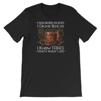 I Was Born In July I Drink Beer And I Know Things That's What I Do - Short-Sleeve Unisex T-Shirt