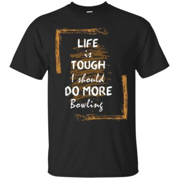 Life Is Tough I Should Do More Bowling Funny Bowler T-Shirt