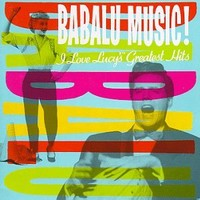 Babalu Music!  I Love Lucy's Greatest Hits [SOUNDTRACK]