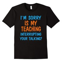 I'm Sorry Is My Teaching Interrupting Your Talking Shirt