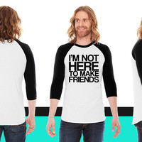 I'M NOT HERE TO MAKE FRIENDS American Apparel Unisex 3/4 Sleeve T-Shirt