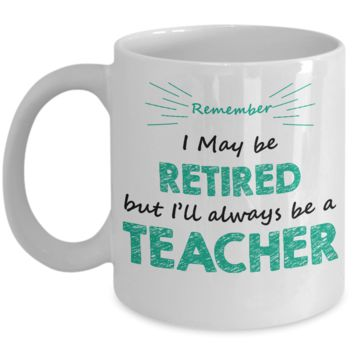 Remember I May be Retired But I'll Always Be A Teacher Coffee Mug, Funny Message Quote, Gifts For Retired Teachers, 11 oz