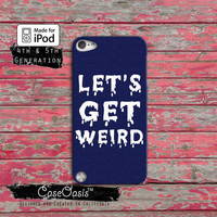 Let's Get Weird Funny Quote Cool Tumblr Inspired For the Case iPod Touch 4th Generation or iPod Touch 5th Generation Rubber or Plastic Case