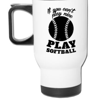 If You Cant Play Nice Play Softball - Travel Mug