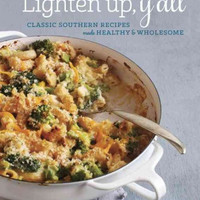 Lighten Up, Y'all: Classic Southern Recipes Made Healthy & Wholesome: Lighten Up, Y'all: Classic Southern Recipes Made Healthy and Wholesome