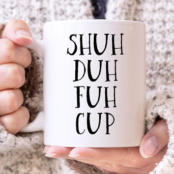 Shuh Duh Fuh Cup Coffee Mug, Quote Mug, 11 or 15 Ounce Mug, STFU Mug, Funny Mug, Best Friend Gift, Rude Mug, Sarcastic Mug