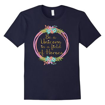 Be A Unicorn in a Field of Horses Shirt
