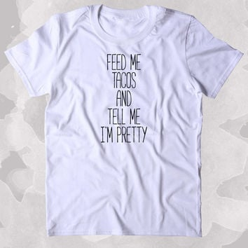 Feed Me Tacos And Tell Me I'm Pretty Shirt Funny Hungry Food Eat Taco Girly Lover Clothing Tumblr T-shirt