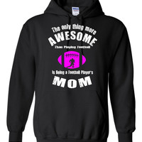 The Only thing more Awesome than Playin Football is being a Football Players Mom Hoodie