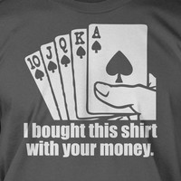 I Bought This Shirt With Your Money Poker Screen Printed T-Shirt Tee Shirt T Shirt Mens Ladies Womens Youth Kids Funny Geek