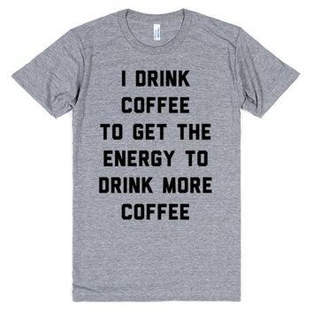 I Drink Coffee To Get The Energy To Drink More Coffee