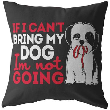 Funny Shih Tzu Pillows If I Cant Bring My Dog Im Not Going
