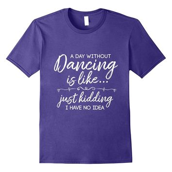 Funny A Day Without Dancing Quote T-Shirt