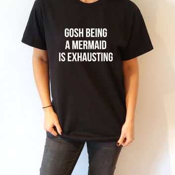 Gosh being a Mermaid is exhausting T-shirt Unisex , slogan tshirt, funny tshirt, teens tshirt, tumblr shirt, fashion,  Mermaid saying