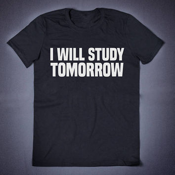 I Will Study Tomorrow Sarcastic T Shirt - Funny Slogan T-Shirt Sassy Adult Humor Shirt Sarcasm Shirt