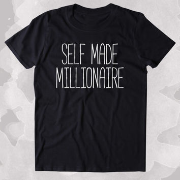 Self Made Millionaire Shirt Money Rich Entrepreneur Tumblr Clothing T-shirt