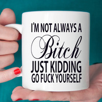 I'm Not Always A Bitch Just Kidding Go Eff Yourself Ceramic Coffee Mug with Saying