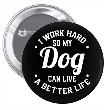 I Work Hard So My Dog Can Live A Better Life T-Shirt Pin-back button