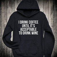 I Drink Coffee Until Its Acceptable To Drink Wine Caffeine Lover Slogan Hoodie Party Drinking Sweatshirt Funny Tumblr Tops
