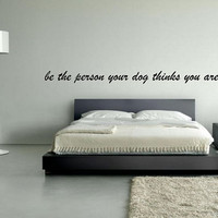 Wall Decal Be The Person Your Dog Thinks You Are - Wall Art - Dog Quote - Wall Decor - Quote Decal - Home Decor - Furry Friends - Animals