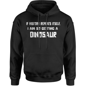 If History Repeats Itself, I'm So Getting  dinosaur Adult Hoodie Sweatshirt