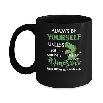 Always Be Yourself Unless You Can Be A Dinosaur Mug