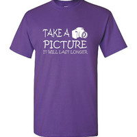Take A Picture It Will Last Longer Unisex T Shirt with camera image photography humorous