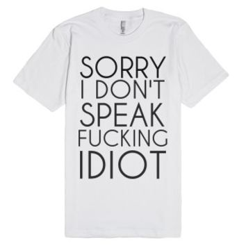 Sorry I Don't Speak Fucking Idiot-Unisex White T-Shirt