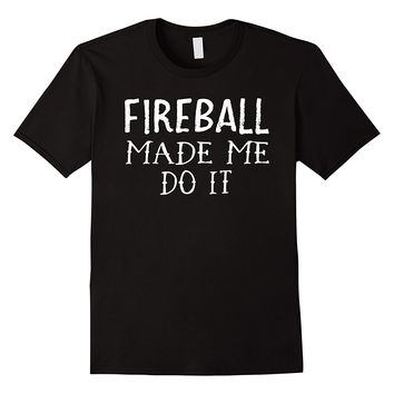 Fireball Made Me Do It T Shirt