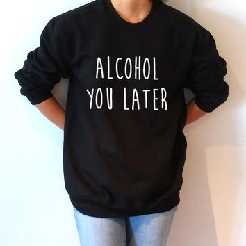 Alcohol You Later Sweatshirt Unisex slogan women top cute womens gift to her, teen jumper, slogan sweatshirt funny slogan crew neck for teen
