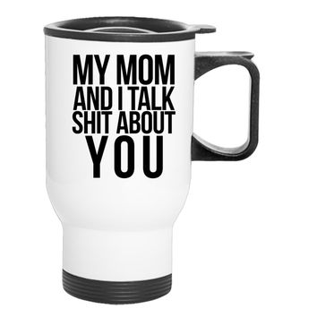 My Mom And I Talk Shit About You! Travel Mug
