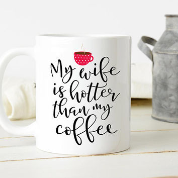 My Wife Is Hotter Than My Coffee, Ceramic Coffee Mug, Funny Engagement Gift, Gift For Husband, Valentines Day Gift, Anniversary Gift