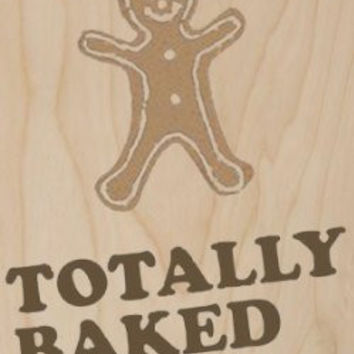 'Totally Baked' w/ Gingerbread Cookie - Plywood Wood Print Poster Wall Art