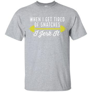 When I Get Tired Of Snatches I Jerk It T Shirt Gym Workout