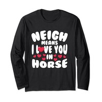 Neigh Means I Love You In Horse Long Sleeve T-Shirt